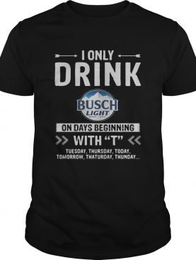 Busch Light I only drink on days beginning with T shirt