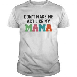 Guys Dont make me act like my Mama shirt