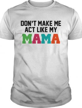 Dont make me actlike my mama shirt