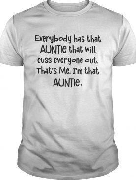 Everybody has that auntie that will cuss everyone out that's me shirt