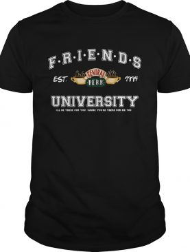 Friends central perk University Ill be there for you cause youre for me  too est 1994 shirt