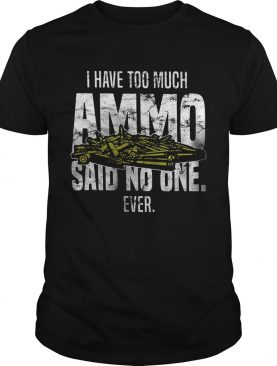 I have too much Ammo said no one ever shirt