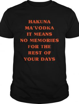 Hakuna Mavodka It Means No Memories For The Rest Of Your Days shirt