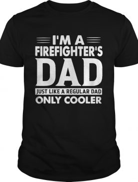 Im A Firefighters Dad Only Cooler Shirt