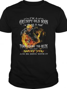 Im a grumpy old man Im too old to fightto slow to run Ill just shirt