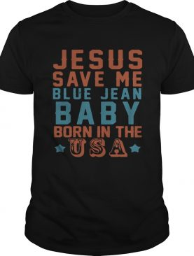 Jesus save me blue jean baby born in the USA shirt