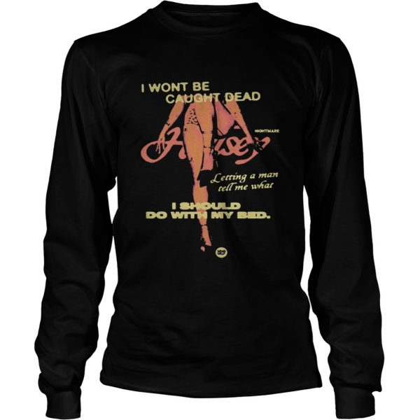 Night Mare I Wont Be Caught Dead I Should Do With My Bed Shirt LongSleeve