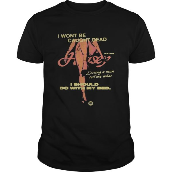 Night Mare I Wont Be Caught Dead I Should Do With My Bed Shirt Unisex