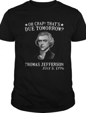 Oh crap thats due tomorrow Thomas Jefferson July 3 1776 shirt