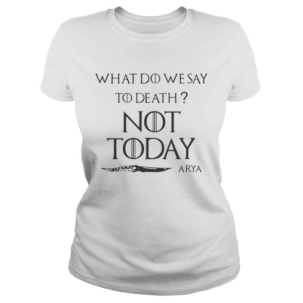 Original What do we say to death not today Arya Game Of Thrones Classic Ladies