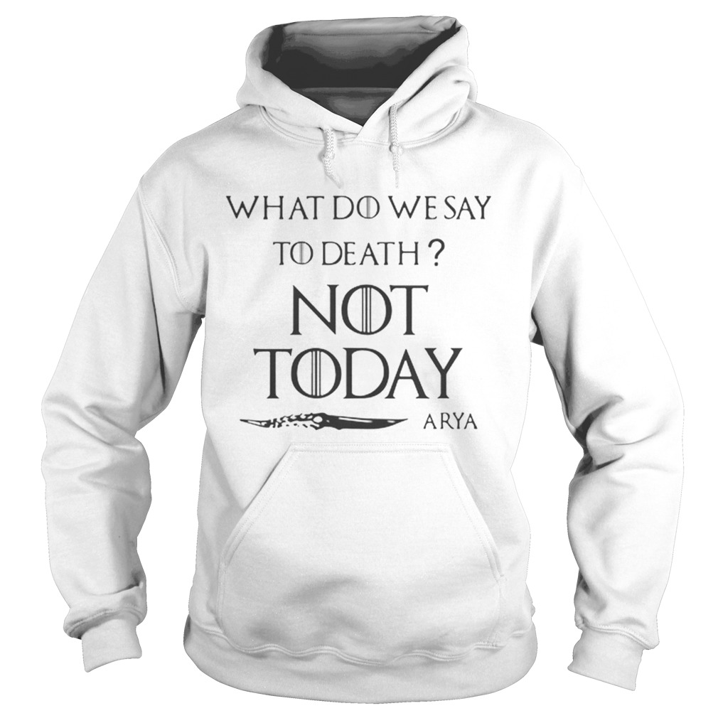 Original What do we say to death not today Arya Game Of Thrones Hoodie