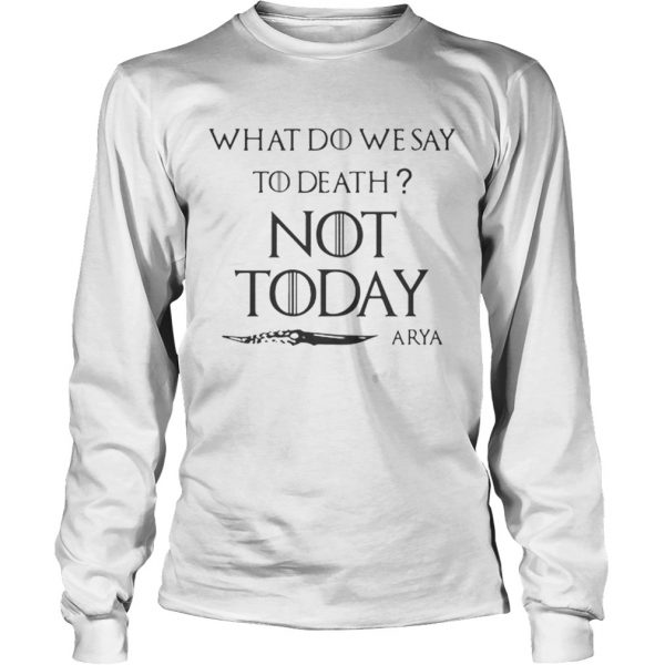Original What do we say to death not today Arya Game Of Thrones  LongSleeve
