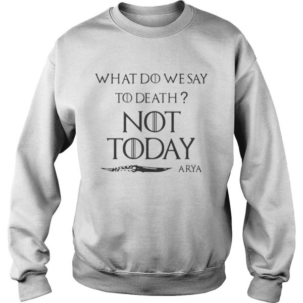 Original What do we say to death not today Arya Game Of Thrones  Sweatshirt