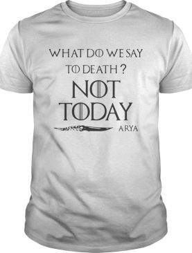 Original What do we say to death not today Arya Game Of Thrones shirt