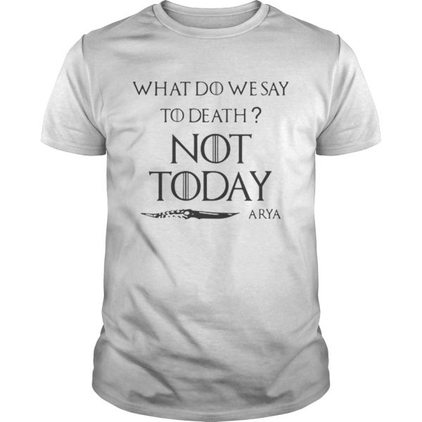 Original What do we say to death not today Arya Game Of Thrones  Unisex