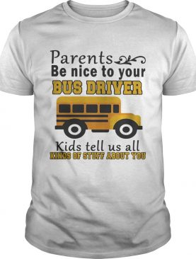 Parents be nice to your bus driver kids tell us all kinds of stuff shirt