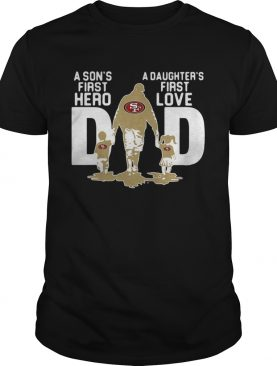San Francisco 49ers NFL Dad a Sons first hero a Daughters first love shirt