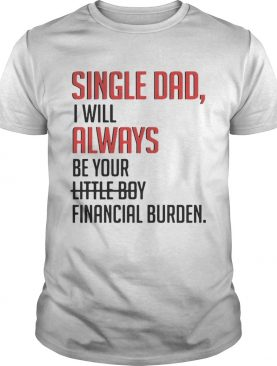 Single Dad I Will Always Be Your Little Boy Financial Burden shirt