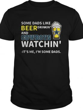 Some dads like beer drinkin and Cowboys watchin Its me Im some dads shirt