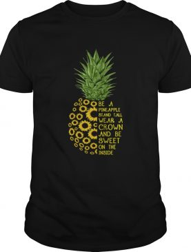Sunflower be a pineapple stand tall wear a crown and be sweet on the inside shirt