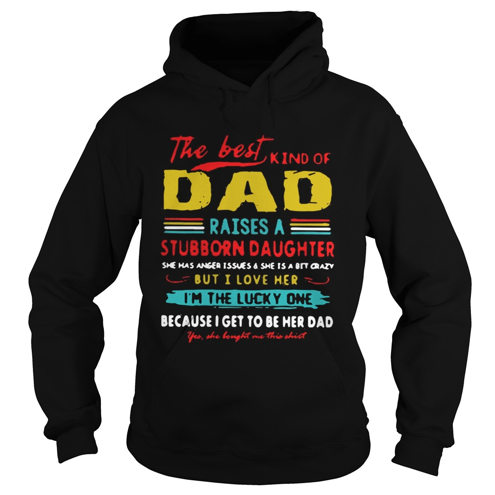 The Best Kind Of Dad Raises A Stubborn Daughter Im The Lucky One Shirt Hoodie