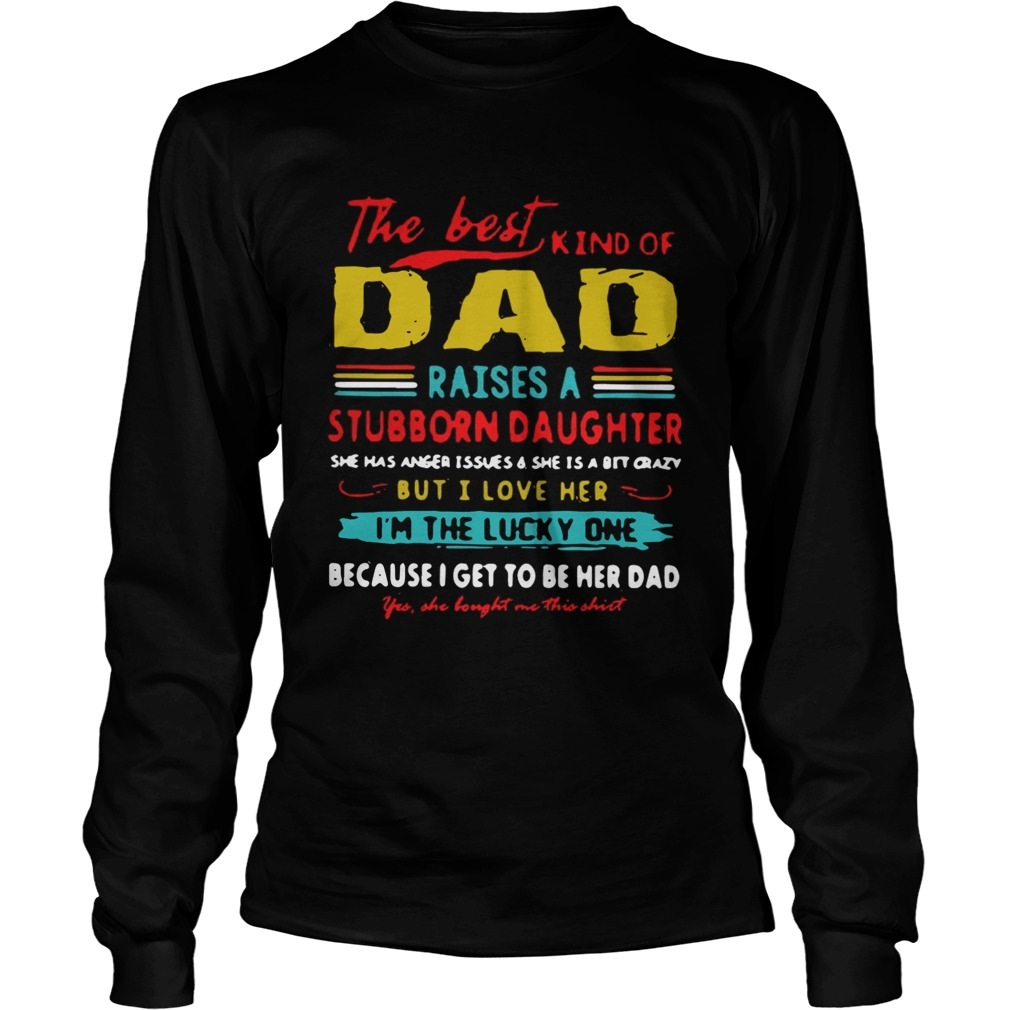 The Best Kind Of Dad Raises A Stubborn Daughter Im The Lucky One Shirt LongSleeve