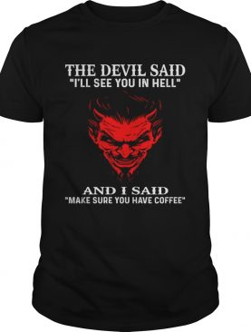 The devil said Ill see you in hell and I said make sure you have coffee shirt