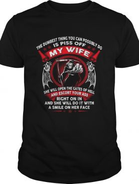 The dumbest thing you can possibly do is piss off my wife shirt