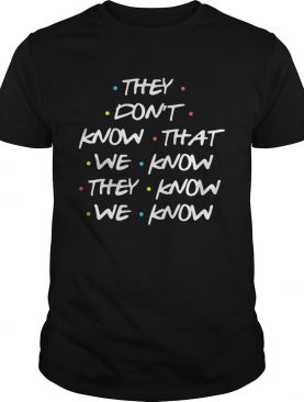 They Dont Know What We Know They Know We Know Shirt