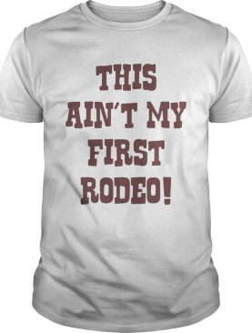 This aint my first Rodeo shirt