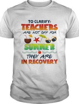 To clarify teachers are not off for summer they are in recovery shirt