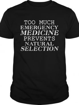 Too Much Emergency Medicine Prevents Natural Selection Funny Tshirt