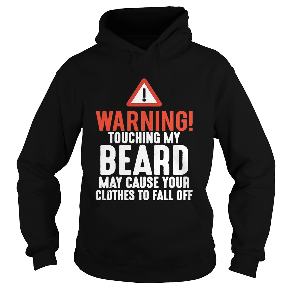 Warning Touching My Beard May Cause Your Clothes To Fall Off Shirt Hoodie