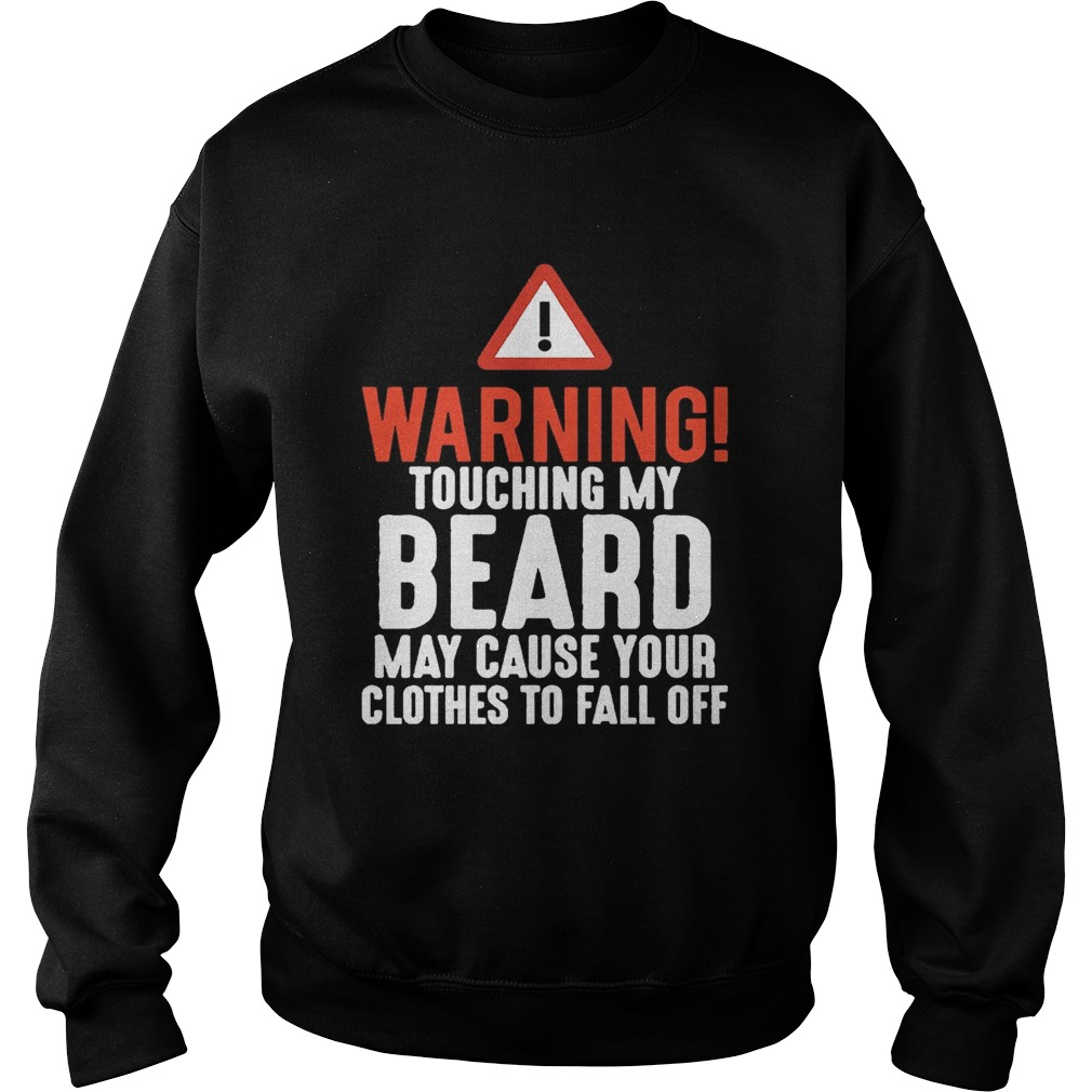 Warning Touching My Beard May Cause Your Clothes To Fall Off Shirt Sweatshirt