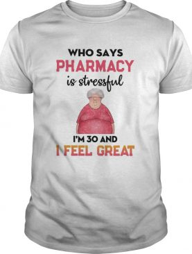 Who says Pharmacy is stressful Im 30 and I feel great shirt