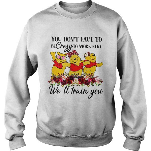 Winnie the Pooh you dont have to be crazy to work here welltrain Sweatshirt