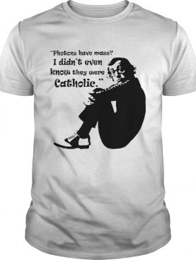 Woody Allen quote Photons have mass I didnt even know they were Catholic shirt