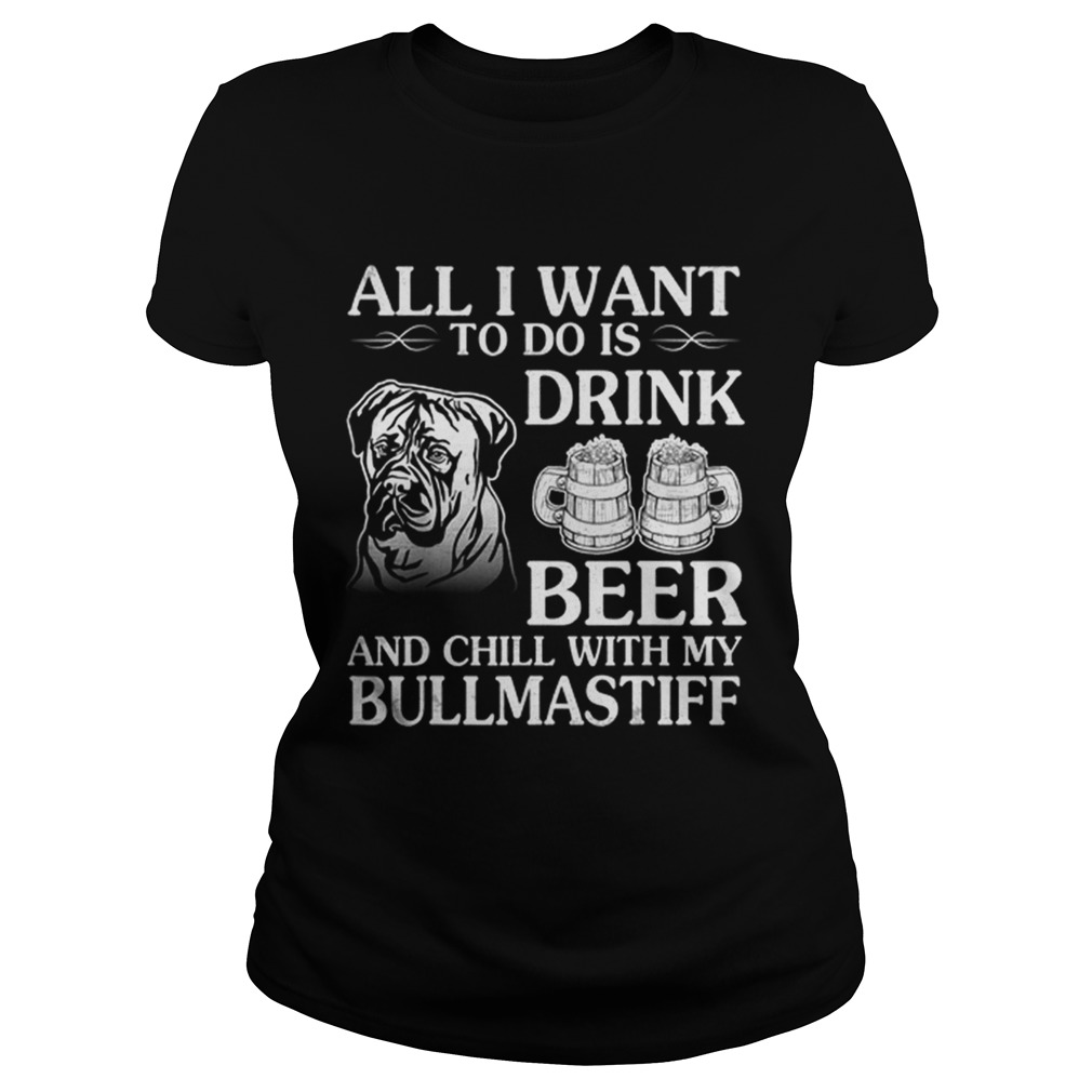 All I Want To Do Is Drink Beer Chill With My Bull Mastiff Classic Ladies