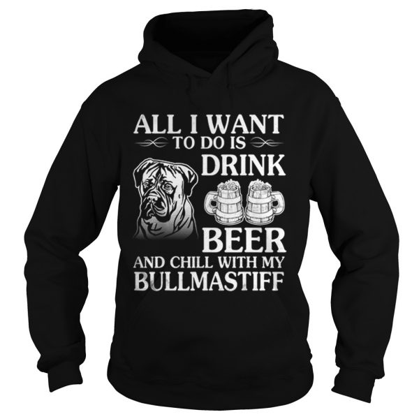 All I Want To Do Is Drink Beer Chill With My Bull Mastiff  Hoodie
