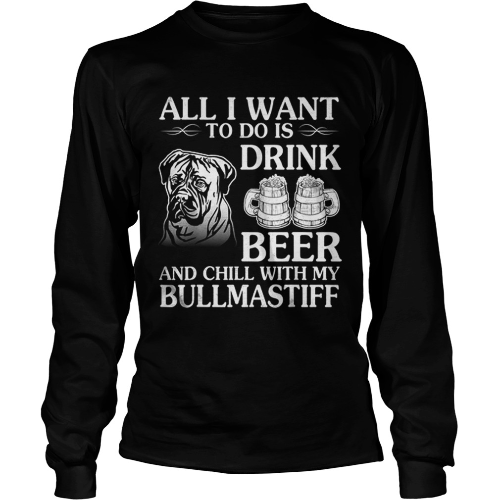 All I Want To Do Is Drink Beer Chill With My Bull Mastiff LongSleeve