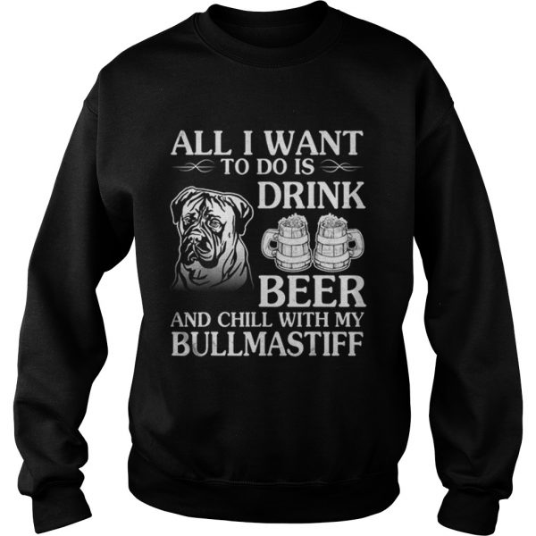 All I Want To Do Is Drink Beer Chill With My Bull Mastiff  Sweatshirt