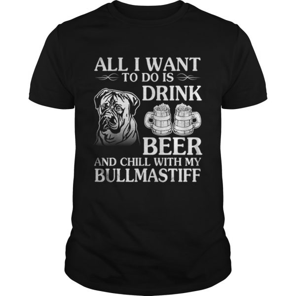 All I Want To Do Is Drink Beer Chill With My Bull Mastiff  Unisex