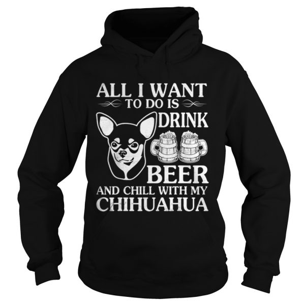 All I Want To Do Is Drink Beer Chill With My Chihuahua Dog  Hoodie