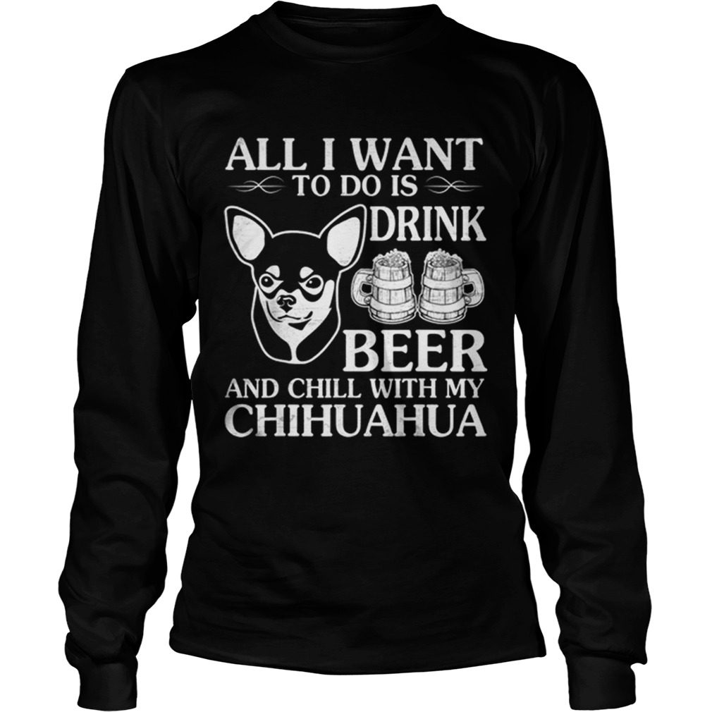 All I Want To Do Is Drink Beer Chill With My Chihuahua Dog LongSleeve