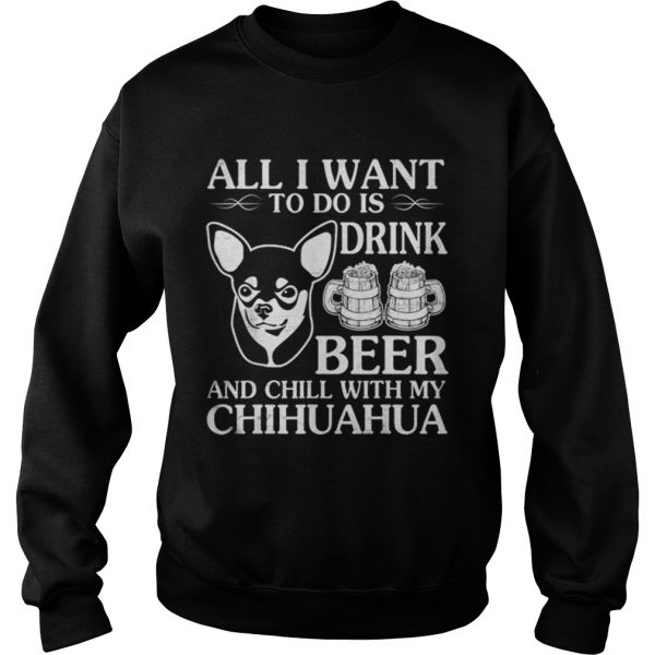 All I Want To Do Is Drink Beer Chill With My Chihuahua Dog  Sweatshirt