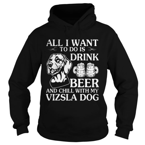 All I Want To Do Is Drink Beer Chill With My Vizsla  Hoodie