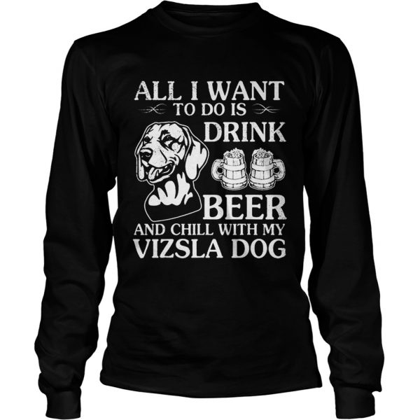 All I Want To Do Is Drink Beer Chill With My Vizsla  LongSleeve