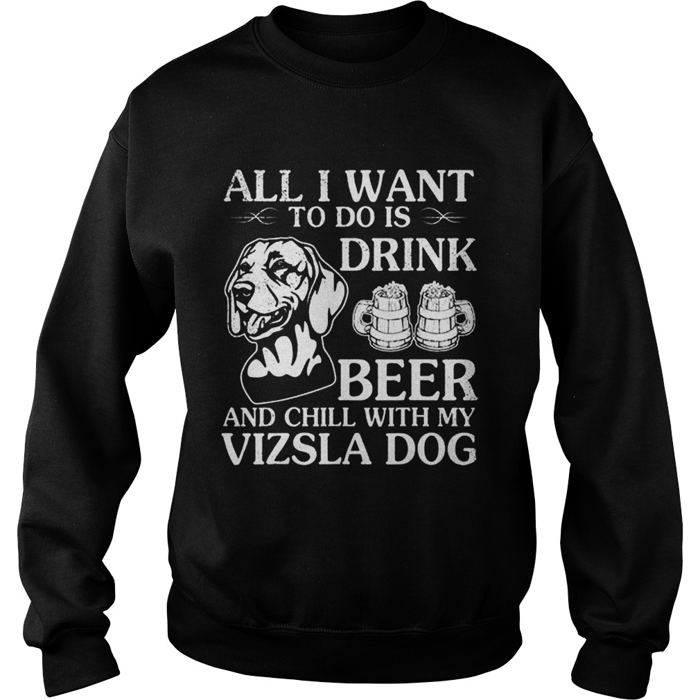 All I Want To Do Is Drink Beer Chill With My Vizsla Sweatshirt