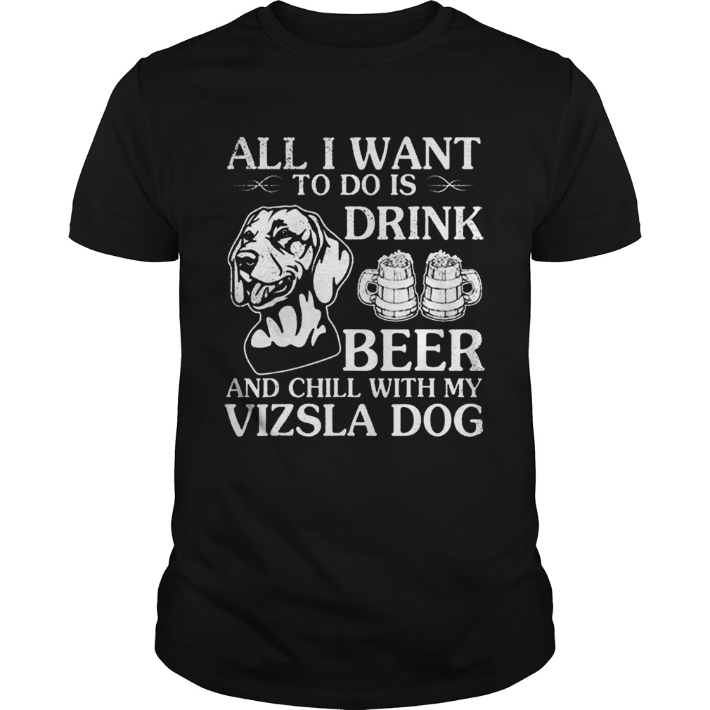 All I Want To Do Is Drink Beer Chill With My Vizsla Unisex