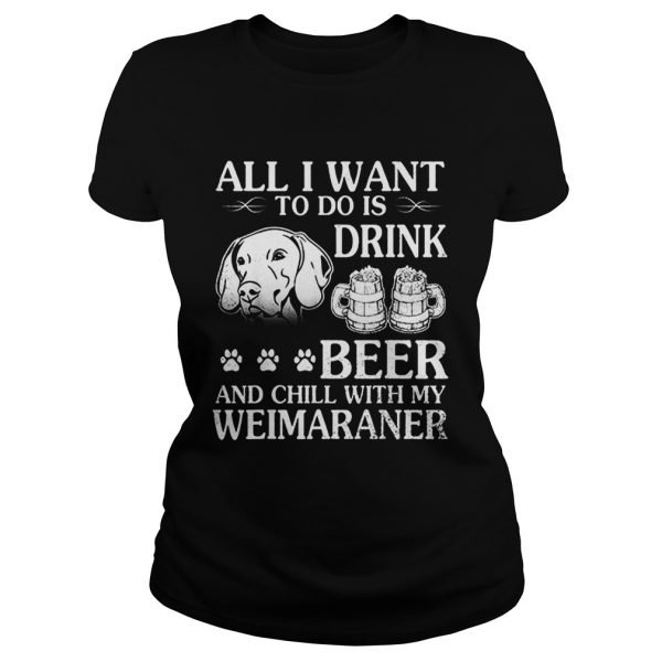 All I Want To Do Is Drink Beer Chill With My Weimaraner Dog  Classic Ladies